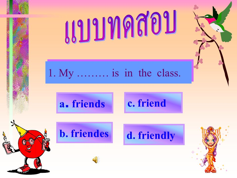 1. My ……… is in the class. a. friends c. friend b. friendes