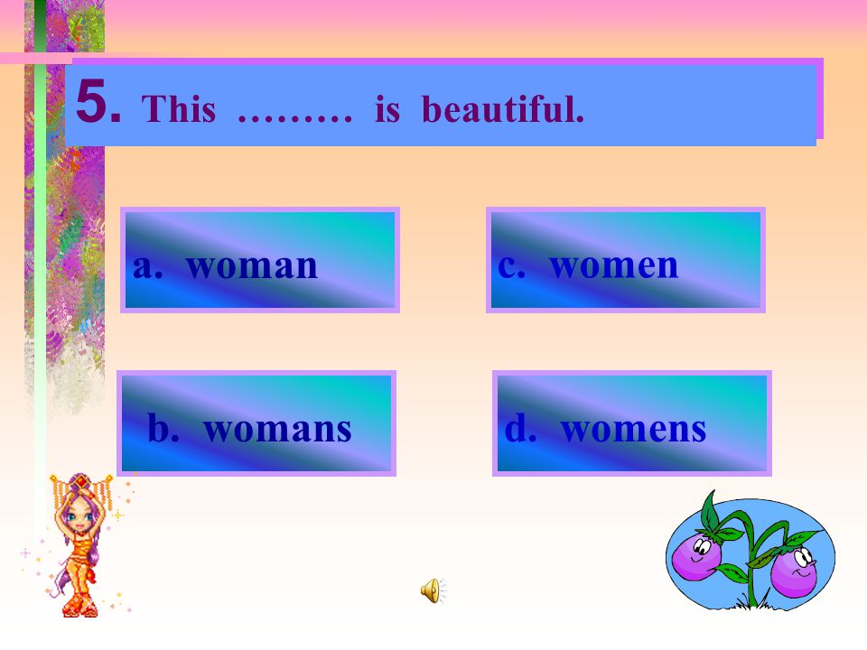 5. This ……… is beautiful. a. woman c. women b. womans d. womens