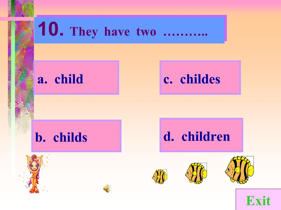 10. They have two ……….. a. child c. childes d. children b. childs Exit