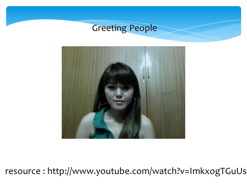 Greeting People resource : http://www.youtube.com/watch v=ImkxogTGuUs
