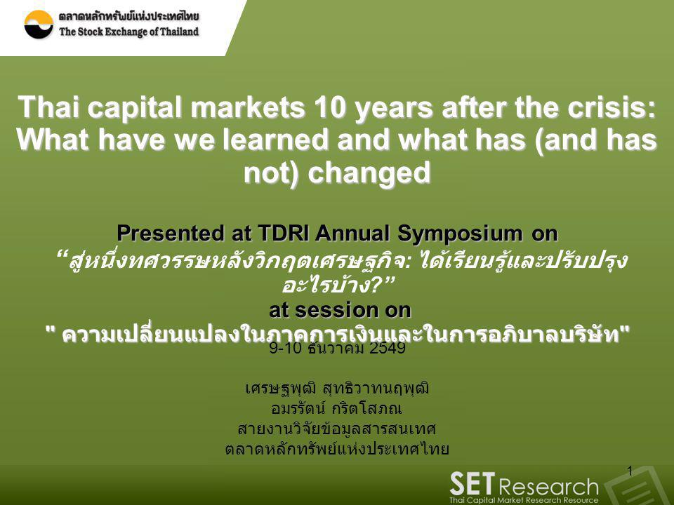 Thai capital markets 10 years after the crisis: What have we learned and what has (and has not) changed Presented at TDRI Annual Symposium on สู่หนึ่งทศวรรษหลังวิกฤตเศรษฐกิจ: ได้เรียนรู้และปรับปรุงอะไรบ้าง at session on ความเปลี่ยนแปลงในภาคการเงินและในการอภิบาลบริษัท