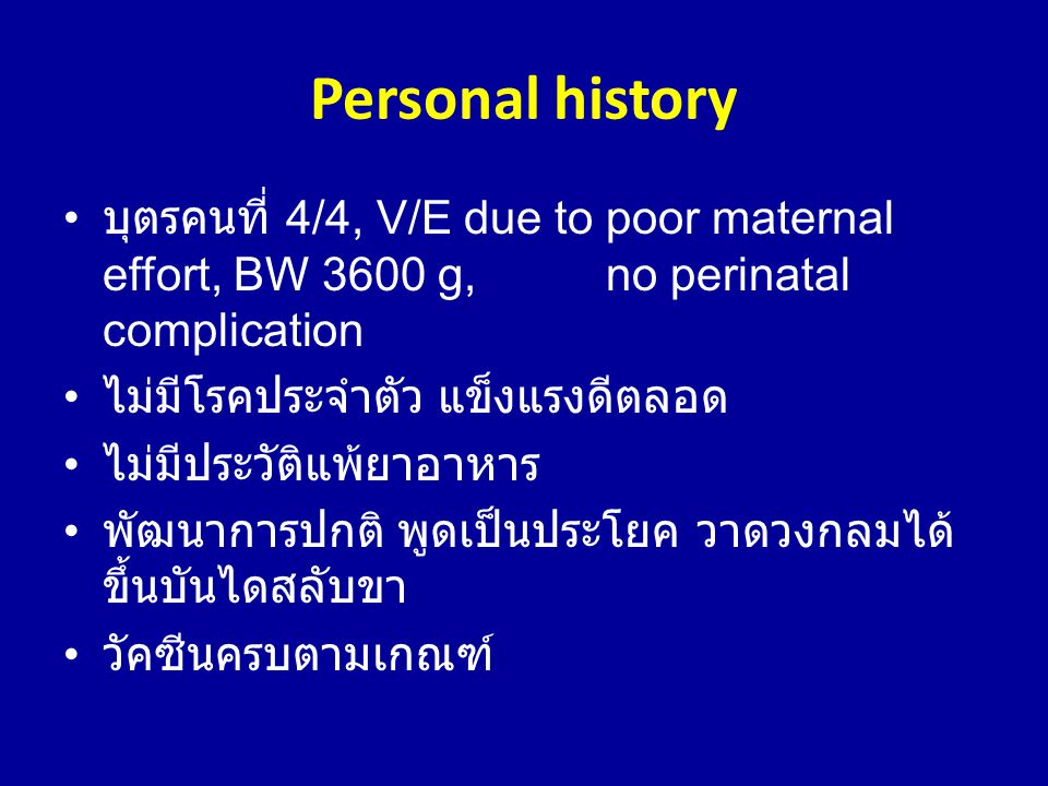 Personal history บุตรคนที่ 4/4, V/E due to poor maternal effort, BW 3600 g, no perinatal complication.