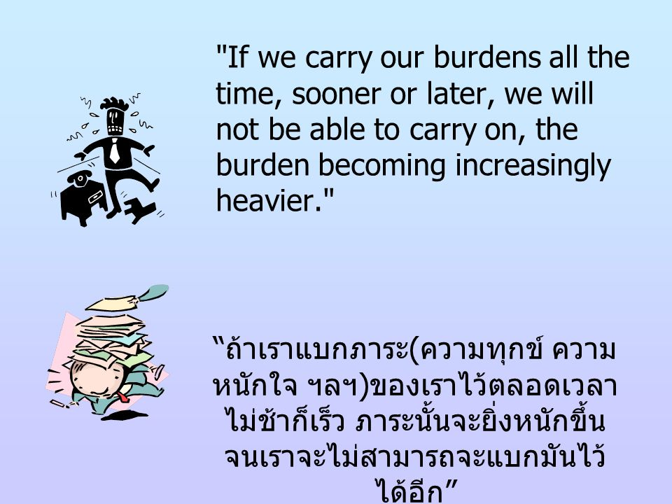 If we carry our burdens all the time, sooner or later, we will not be able to carry on, the burden becoming increasingly heavier.