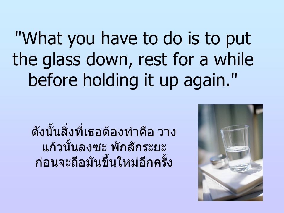 What you have to do is to put the glass down, rest for a while before holding it up again.