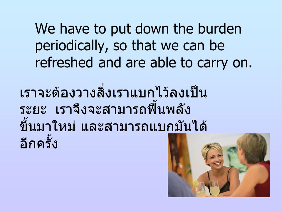 We have to put down the burden periodically, so that we can be refreshed and are able to carry on.