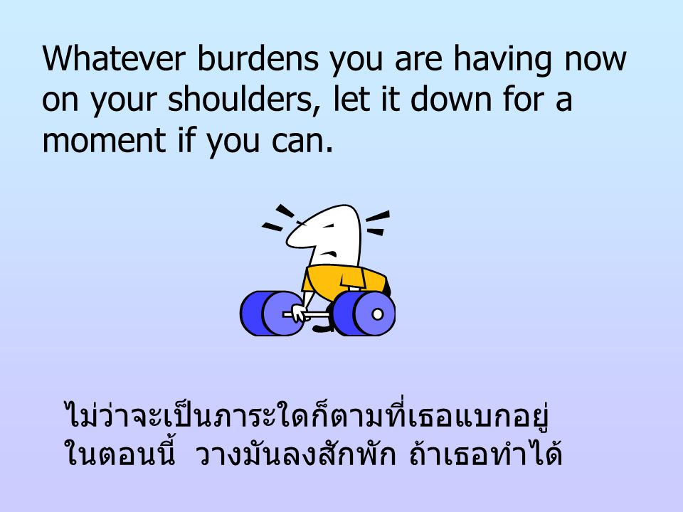 Whatever burdens you are having now on your shoulders, let it down for a moment if you can.