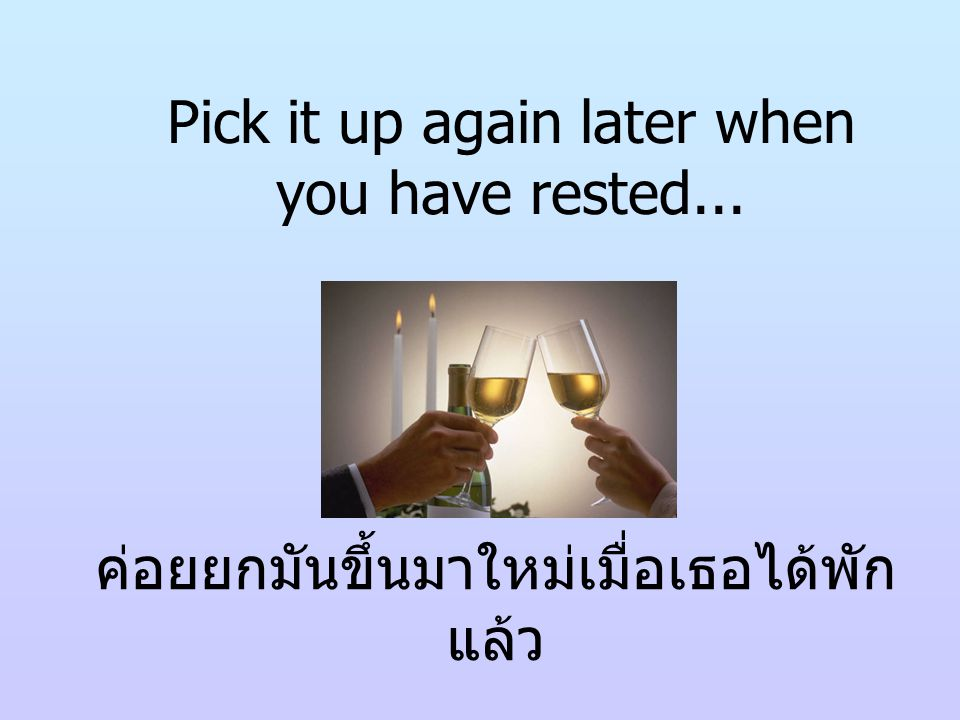 Pick it up again later when you have rested...