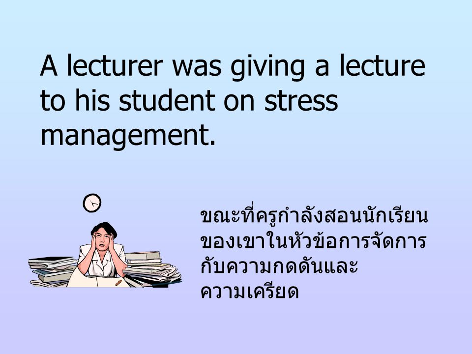 A lecturer was giving a lecture to his student on stress management.
