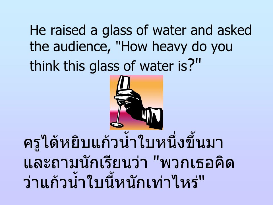 He raised a glass of water and asked the audience, How heavy do you think this glass of water is