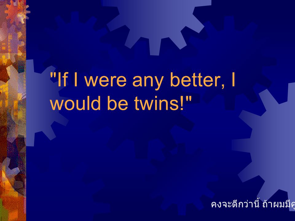 If I were any better, I would be twins!