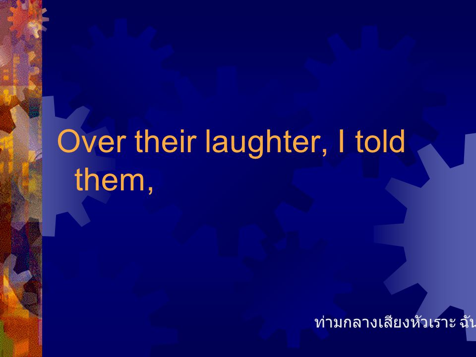 Over their laughter, I told them,