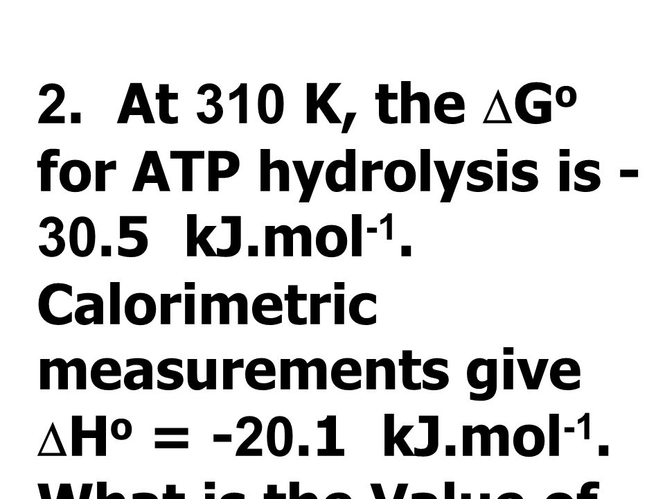 2. At 310 K, the DGo for ATP hydrolysis is kJ. mol-1