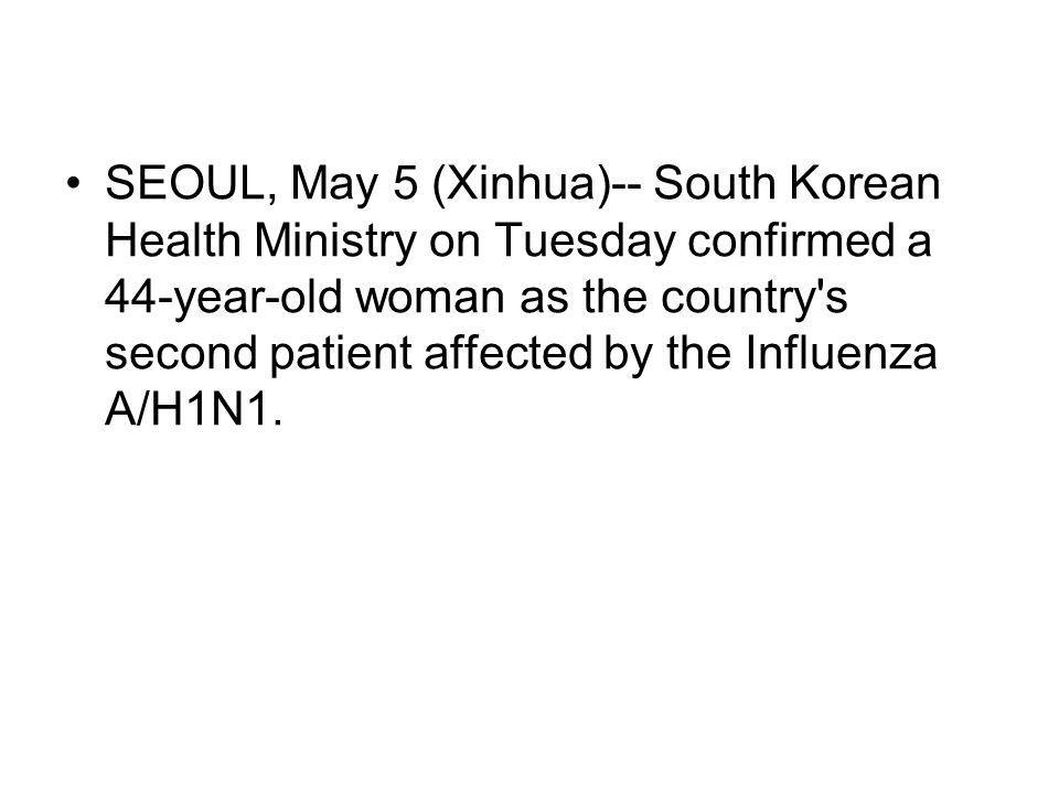 SEOUL, May 5 (Xinhua)-- South Korean Health Ministry on Tuesday confirmed a 44-year-old woman as the country s second patient affected by the Influenza A/H1N1.