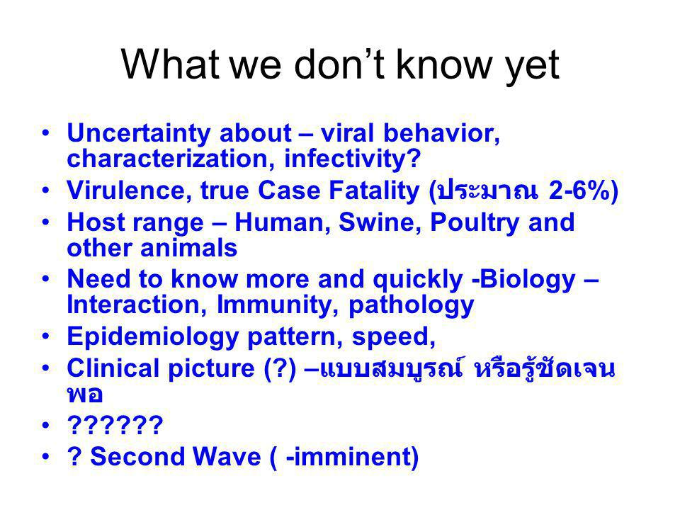 What we don't know yet Uncertainty about – viral behavior, characterization, infectivity Virulence, true Case Fatality (ประมาณ 2-6%)