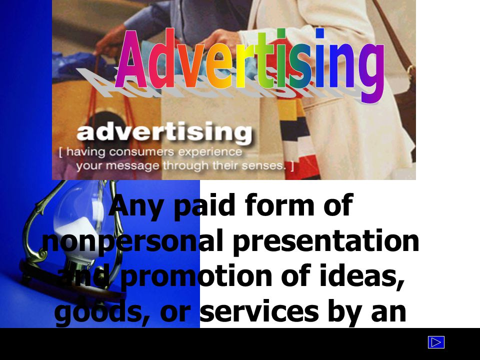 Advertising Any paid form of nonpersonal presentation and promotion of ideas, goods, or services by an identification sponsor.