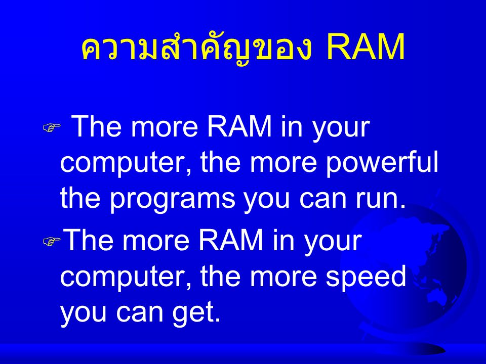ความสำคัญของ RAM The more RAM in your computer, the more powerful the programs you can run.