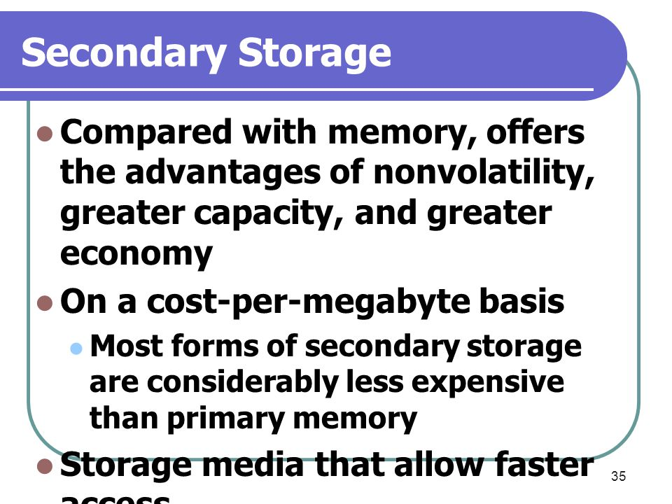 Secondary Storage Compared with memory, offers the advantages of nonvolatility, greater capacity, and greater economy.