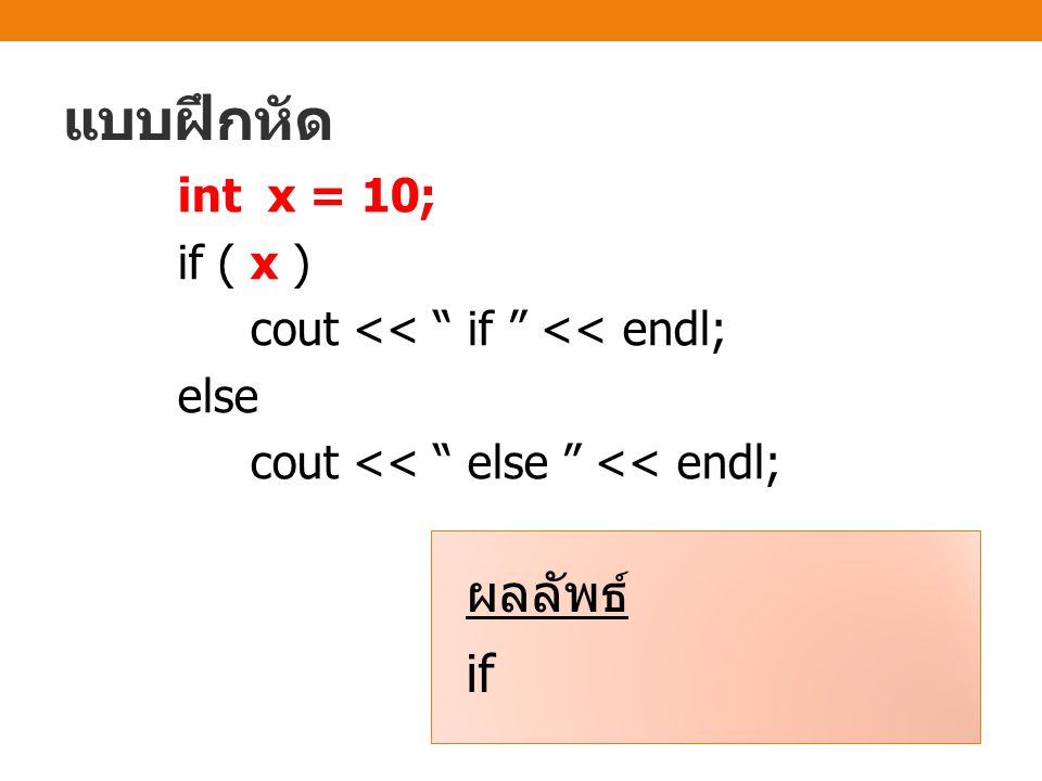 แบบฝึกหัด int x = 10; if ( x ) cout << if << endl; else cout << else << endl; ผลลัพธ์ if