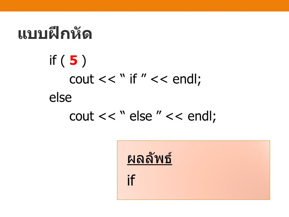 แบบฝึกหัด if ( 5 ) cout << if << endl; else cout << else << endl; ผลลัพธ์ if