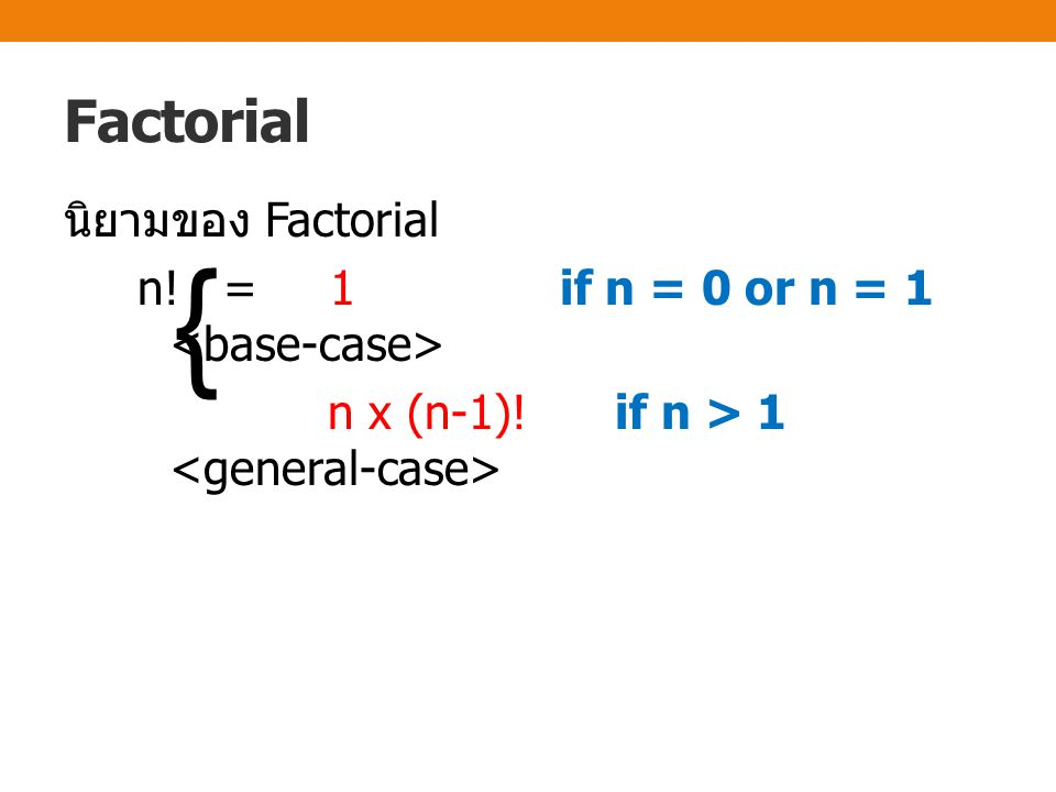 Factorial นิยามของ Factorial n! = 1 if n = 0 or n = 1 <base-case> n x (n-1)! if n > 1 <general-case>