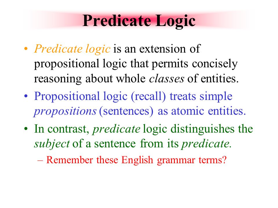 Predicate Logic Predicate logic is an extension of propositional logic that permits concisely reasoning about whole classes of entities.