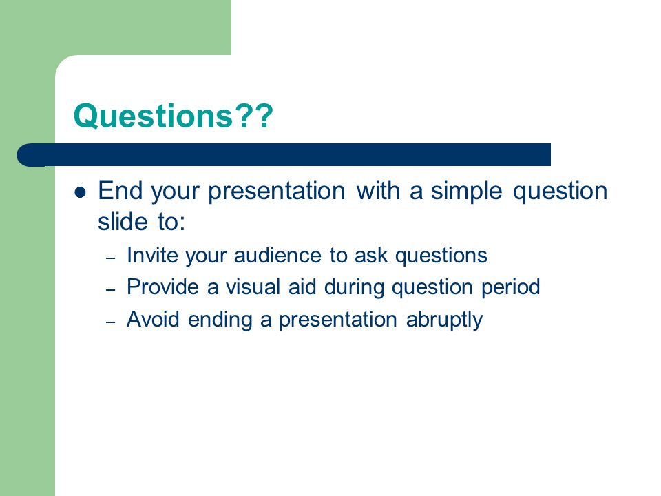 Questions End your presentation with a simple question slide to: