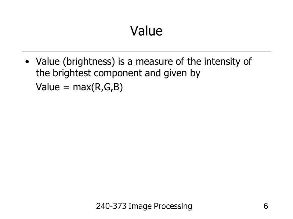 Value Value (brightness) is a measure of the intensity of the brightest component and given by. Value = max(R,G,B)