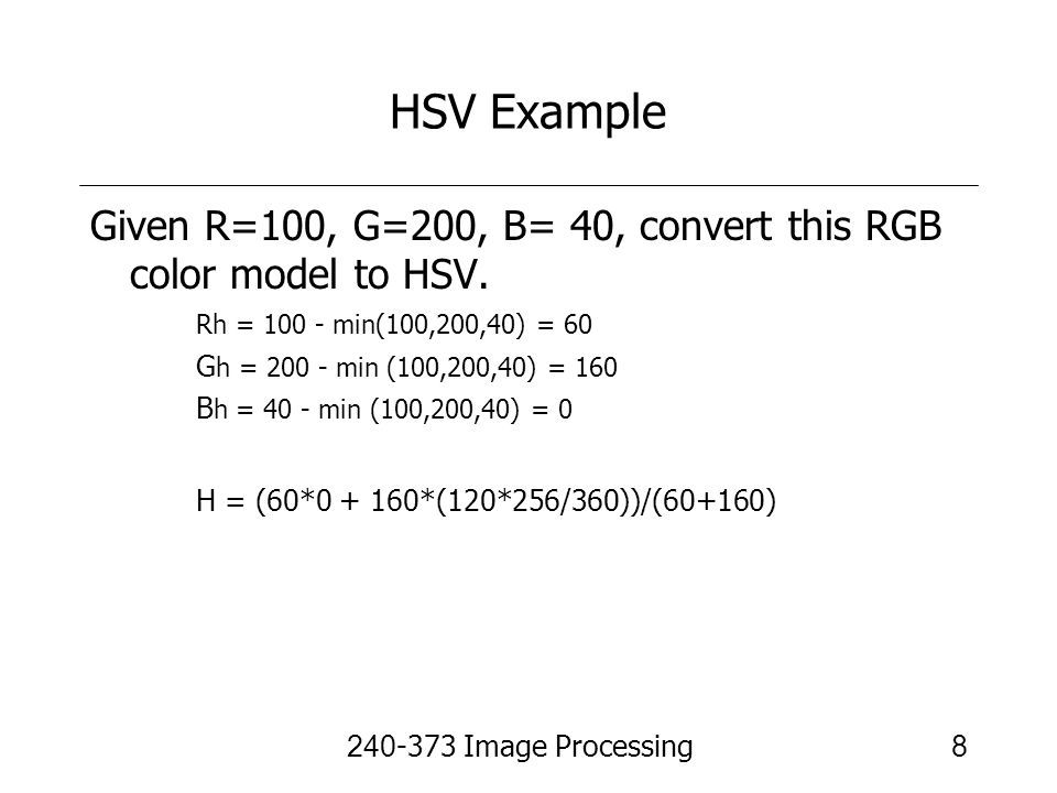 HSV Example Given R=100, G=200, B= 40, convert this RGB color model to HSV. Rh = min(100,200,40) = 60.