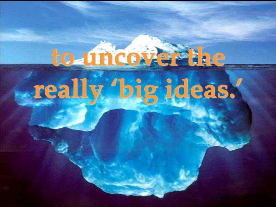 to uncover the really 'big ideas.'