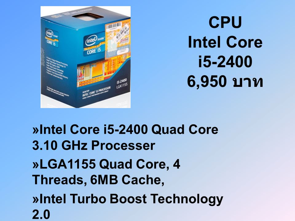 CPU Intel Core i5-2400 6,950 บาท »Intel Core i5-2400 Quad Core 3.10 GHz Processer. »LGA1155 Quad Core, 4 Threads, 6MB Cache,