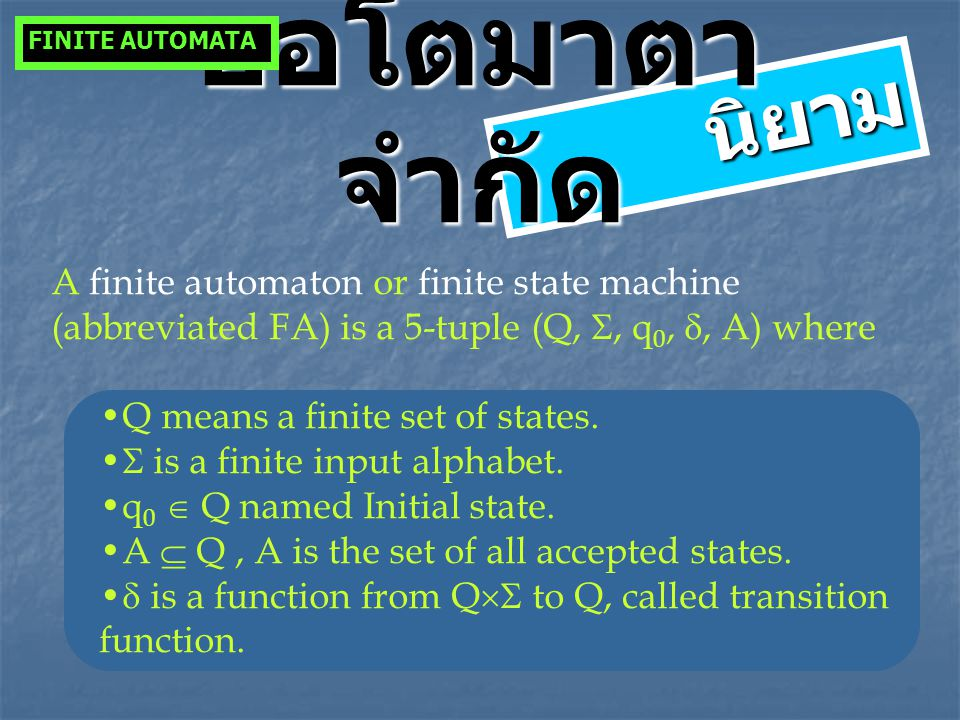 FINITE AUTOMATA ออโตมาตาจำกัด. นิยาม. A finite automaton or finite state machine (abbreviated FA) is a 5-tuple (Q, , q0, , A) where.
