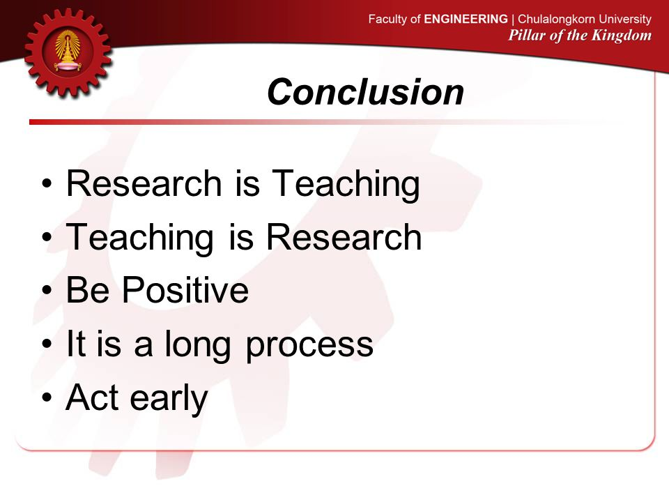 Conclusion Research is Teaching Teaching is Research Be Positive It is a long process Act early