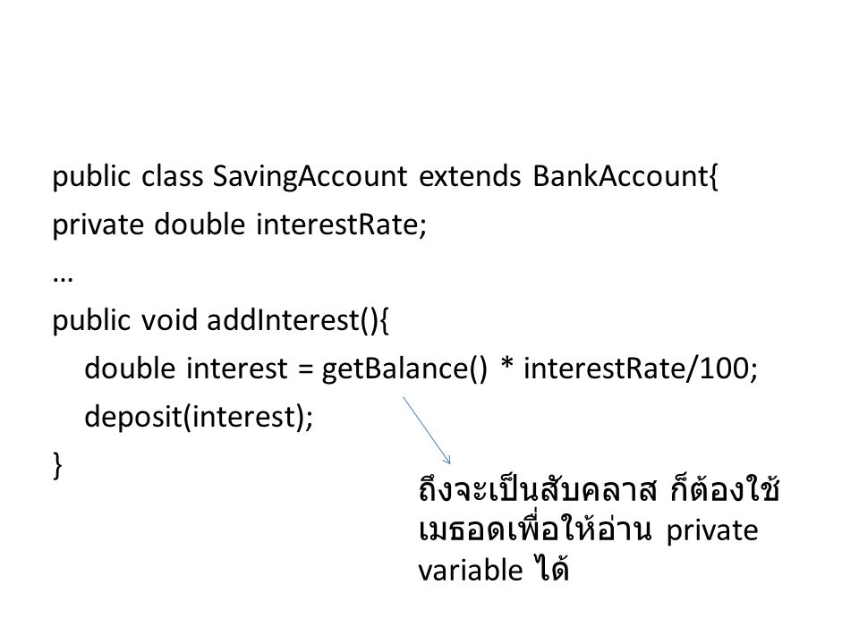 public class SavingAccount extends BankAccount{ private double interestRate; … public void addInterest(){ double interest = getBalance() * interestRate/100; deposit(interest); }