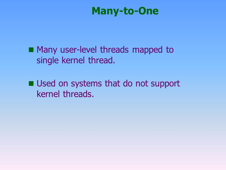 Many-to-One Many user-level threads mapped to single kernel thread.