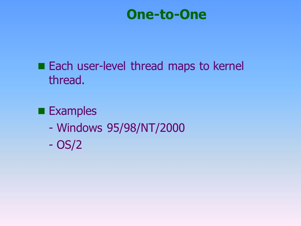 One-to-One Each user-level thread maps to kernel thread. Examples