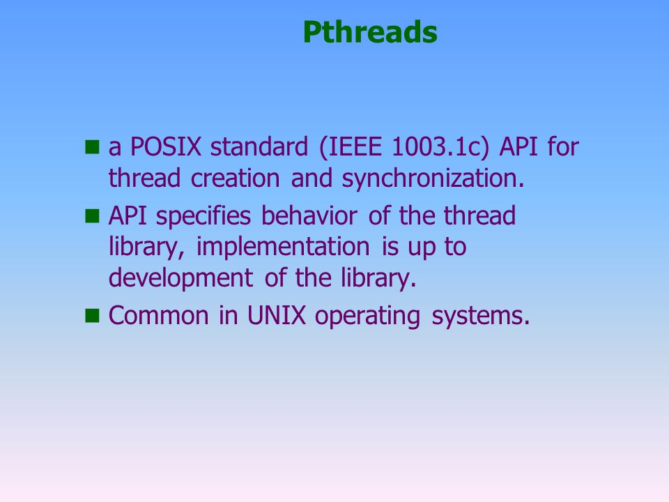 Pthreads a POSIX standard (IEEE 1003.1c) API for thread creation and synchronization.