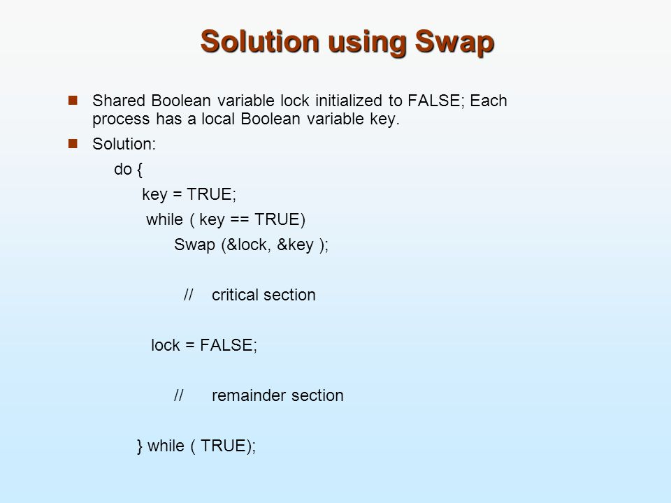 Solution using Swap Shared Boolean variable lock initialized to FALSE; Each process has a local Boolean variable key.
