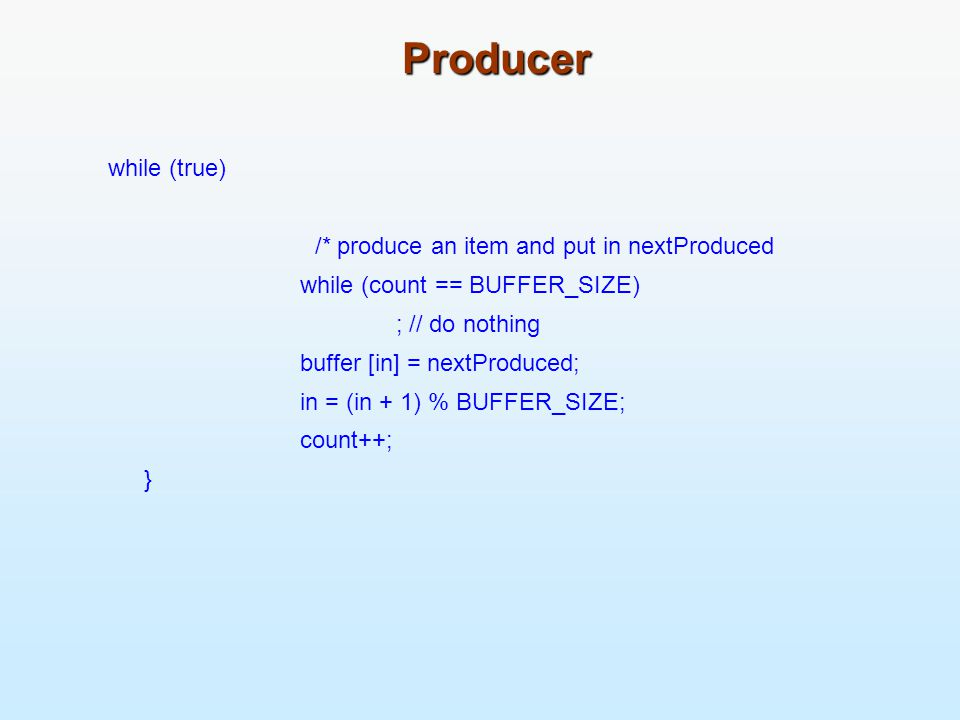 Producer while (true) /* produce an item and put in nextProduced