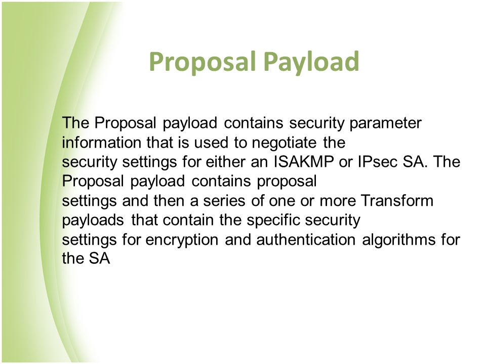 Proposal Payload The Proposal payload contains security parameter information that is used to negotiate the.