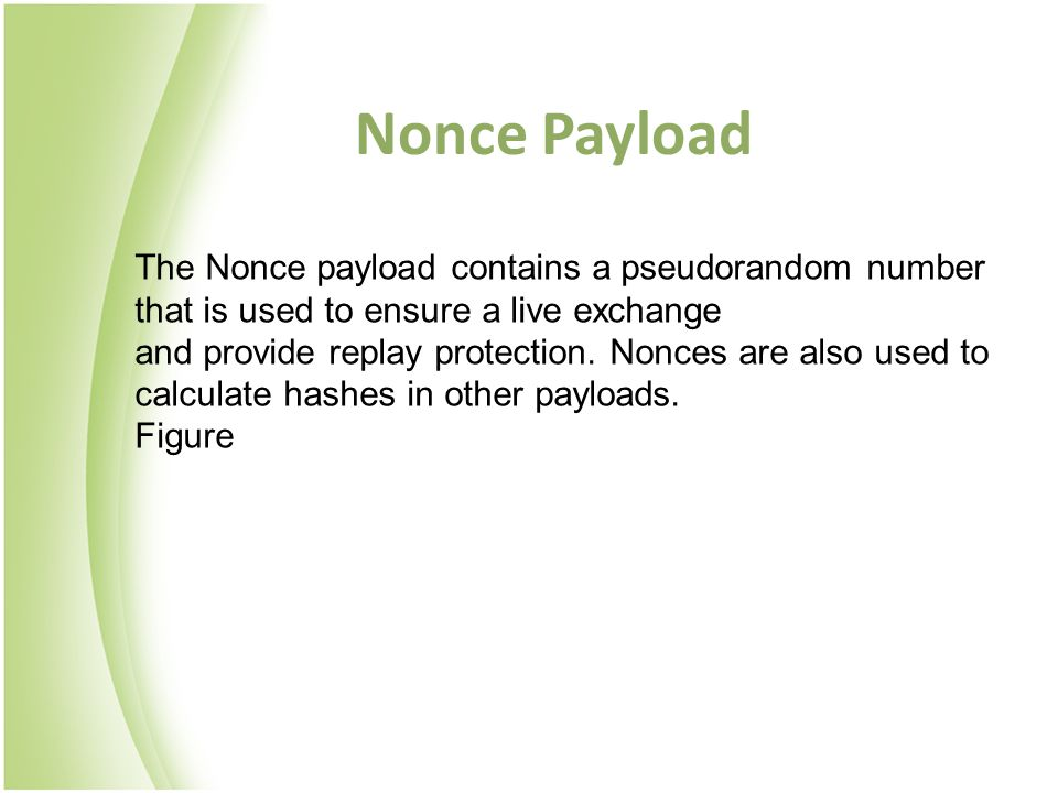 Nonce Payload The Nonce payload contains a pseudorandom number that is used to ensure a live exchange.