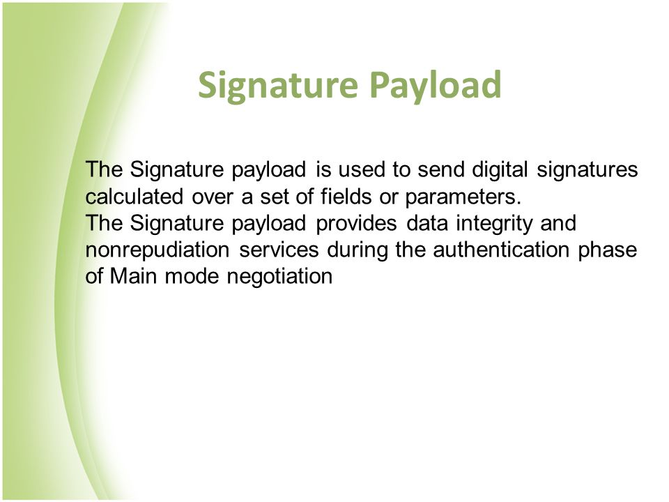Signature Payload The Signature payload is used to send digital signatures calculated over a set of fields or parameters.