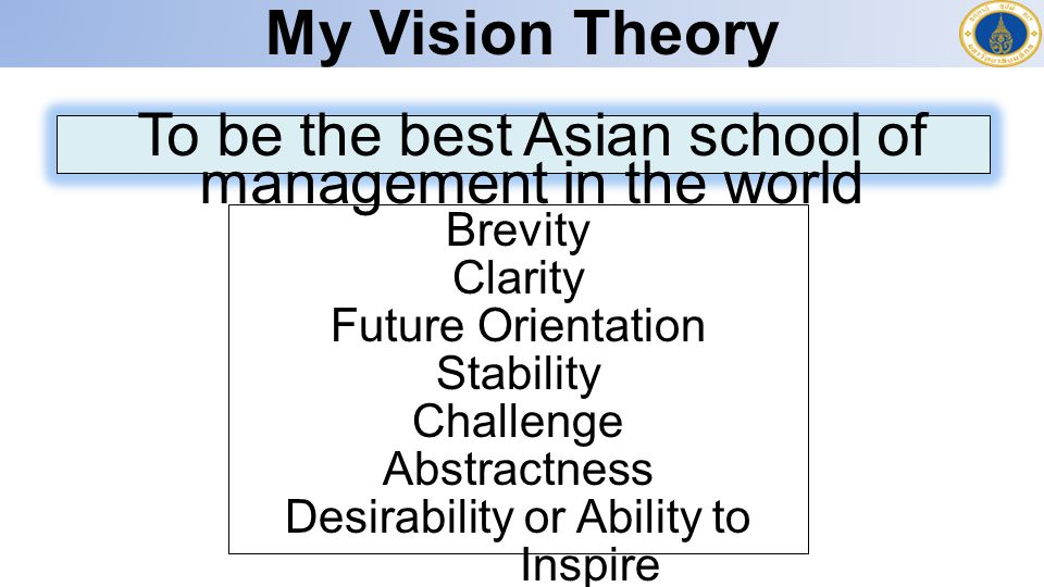 My Vision Theory To be the best Asian school of management in the world. Brevity. Clarity. Future Orientation.