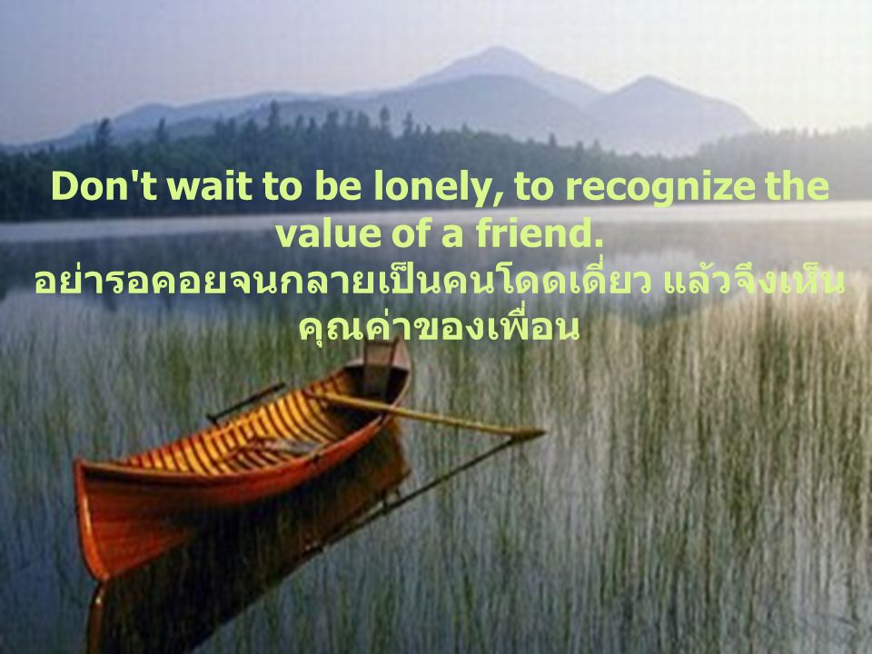 Don t wait to be lonely, to recognize the value of a friend