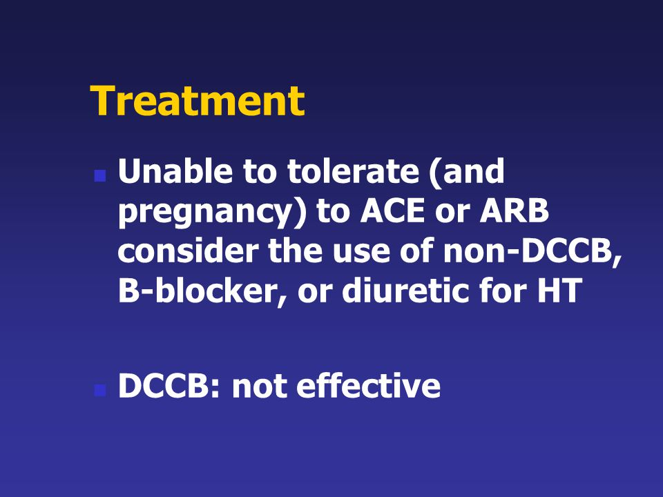 Treatment Unable to tolerate (and pregnancy) to ACE or ARB consider the use of non-DCCB, B-blocker, or diuretic for HT.