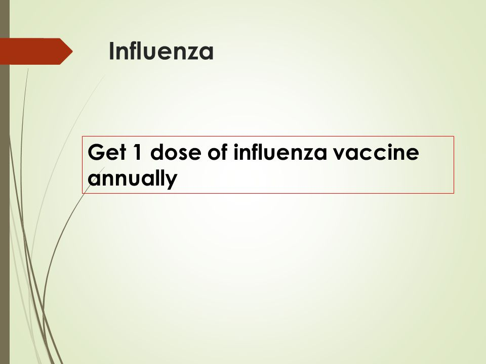 Influenza Get 1 dose of influenza vaccine annually