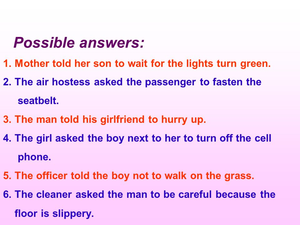 Possible answers: 1. Mother told her son to wait for the lights turn green. 2. The air hostess asked the passenger to fasten the.