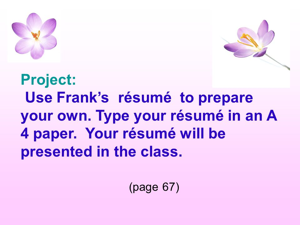Project: Use Frank's résumé to prepare your own. Type your résumé in an A 4 paper. Your résumé will be presented in the class.
