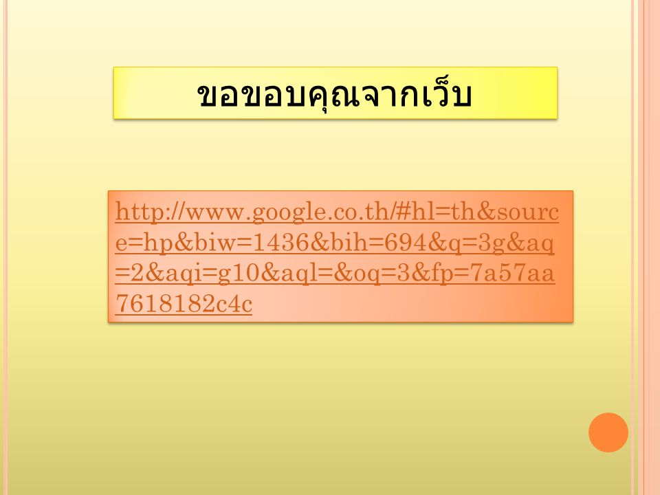 ขอขอบคุณจากเว็บ http://www.google.co.th/#hl=th&source=hp&biw=1436&bih=694&q=3g&aq=2&aqi=g10&aql=&oq=3&fp=7a57aa7618182c4c.