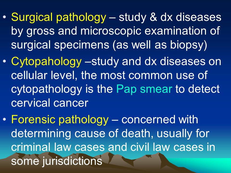 Surgical pathology – study & dx diseases by gross and microscopic examination of surgical specimens (as well as biopsy)