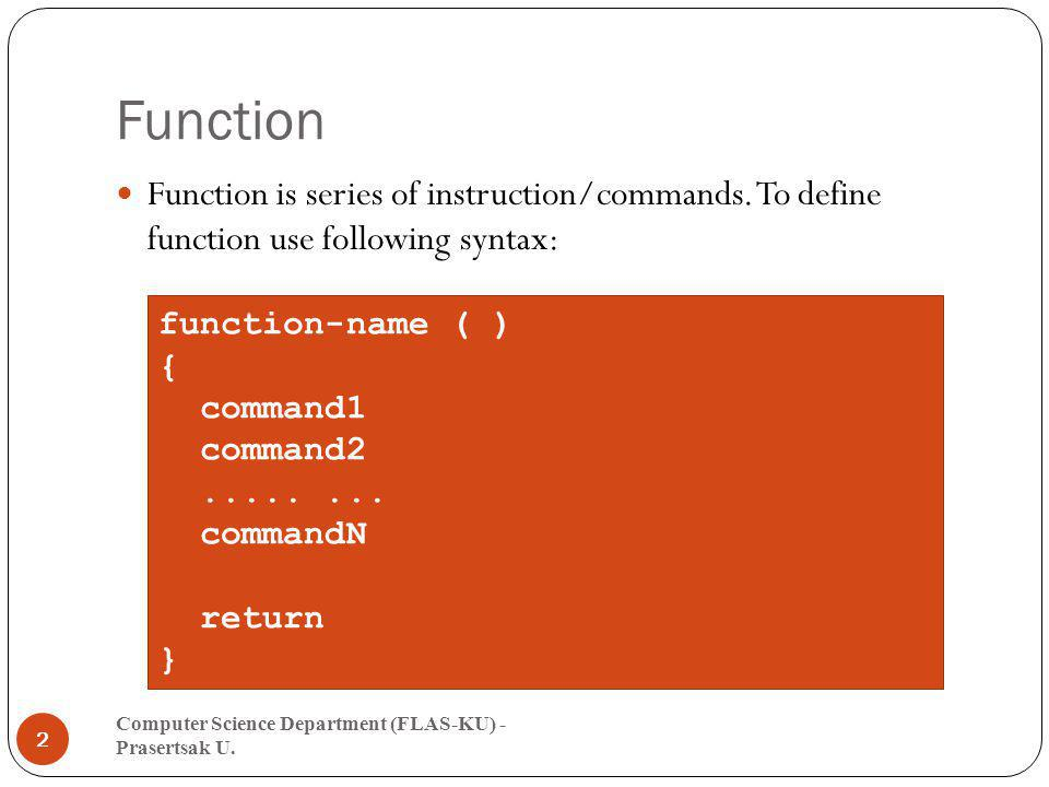 Function Function is series of instruction/commands. To define function use following syntax: function-name ( )